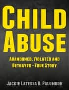 Child Abuse: Abandoned, Violated and Betrayed - True Story [Child Abuse, Sexual Abuse] ebook by Jackie Latesha D. Palumboh