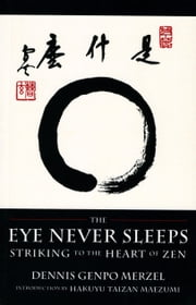 The Eye Never Sleeps - Striking to the Heart of Zen ebook by Dennis Genpo Merzel,Hakuyu Taizan Maezumi