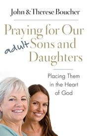 Praying for Our Adult Sons and Daughters - Placing Them in the Heart of God ebook by John & Therese Boucher