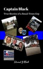 Captain Black: True Stories of a Small Town Cop ebook by Edward Black