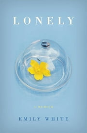 Lonely - A Memoir ebook by Emily White
