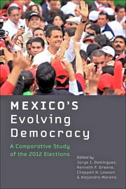 Mexico's Evolving Democracy - A Comparative Study of the 2012 Elections ebook by Jorge I. Domínguez,Kenneth F. Greene,Chappell H. Lawson,Alejandro Moreno