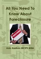 All You Need to Know About Foreclosure ebook by Ade Asefeso MCIPS MBA