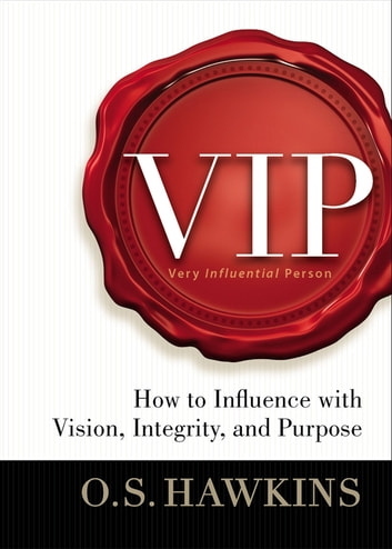 VIP - How to Influence with Vision, Integrity, and Purpose ebook by O. S. Hawkins