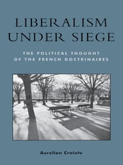 Liberalism under Siege - The Political Thought of the French Doctrinaires ebook by Aurelian Craiutu, Assistant Professor, Department of Political Science