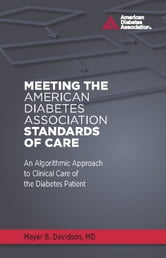 Meeting the American Diabetes Association Standards of Care - An Algorithmic Approach to Clinical Care of the Diabetes Patient ebook by Mayer B. Davidson, M.D.