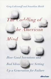 The Coddling of the American Mind - How Good Intentions and Bad Ideas Are Setting Up a Generation for Failure ebook by Jonathan Haidt, Greg Lukianoff