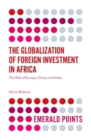 The Globalization of Foreign Investment in Africa - The Role of Europe, China, and India ebook by Professor Adams Bodomo