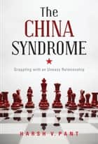 The China Syndrome : Grappling With An Uneasy Relationship ebook by Harsh V. Pant