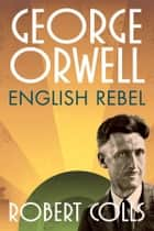 George Orwell: English Rebel ebook by Robert Colls
