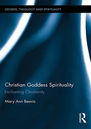 Christian Goddess Spirituality - Enchanting Christianity ebook by Mary Ann Beavis