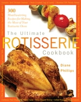 Ultimate Rotisserie Cookbook - 300 Mouthwatering Recipes for Making the Most of Your Rotisserie Oven ebook by Diane Phillips