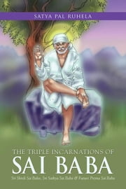 The Triple Incarnations of Sai Baba - Sri Shirdi Sai Baba, Sri Sathya Sai Baba & Future Prema Sai Baba ebook by Satya Pal Ruhela