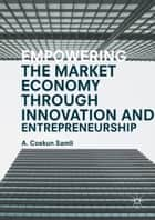 Empowering the Market Economy through Innovation and Entrepreneurship ebook by A. Coskun Samli