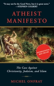 Atheist Manifesto - The Case Against Christianity, Judaism, and Islam ebook by Michel Onfray