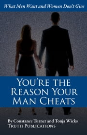 You're the Reason Your Man Cheats: What Men Want and Women Don't Give ebook by Tonja Wicks