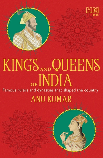 Kings and Queens of India - All about famous rulers and dynasties that shaped the country eBook by Anu Kumar