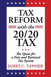 Tax Reform with the 20/20 Tax - The Quest for a Fair and Rational Tax System ebook by James C. Tanner