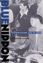 Blue Nippon - Authenticating Jazz in Japan ebook by E. Taylor Atkins