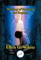 The Story of Patriarchs and Prophets - As Illustrated in the Lives of Holy Men of Old ebook by Ellen G. White