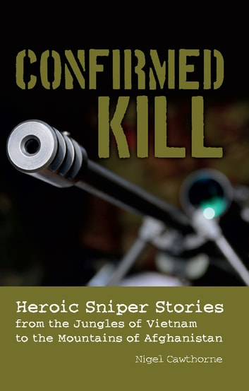 Confirmed Kill - Heroic Sniper Stories from the Jungles of Vietnam to the Mountains of Afghanistan ebook by Nigel Cawthorne