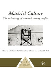 Matériel Culture - The Archaeology of Twentieth-Century Conflict ebook by Colleen M. Beck,William Gray Johnson,John Schofield