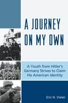 A Journey on My Own - A Youth from Hitler's Germany Strives to Claim His American Identity ebook by Eric H. Vieler