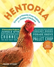 Hentopia - Create a Hassle-Free Habitat for Happy Chickens; 21 Innovative Projects ebook by Frank Hyman