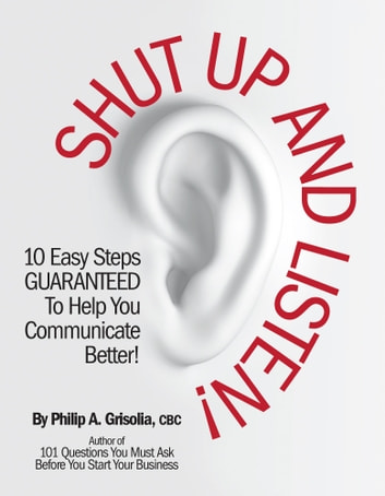 Shut Up and Listen! - 10 Easy Steps Guaranteed To Help You Communicate Better ebook by Philip A. Grisolia CBC