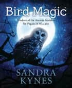 Bird Magic - Wisdom of the Ancient Goddess for Pagans & Wiccans ebook by Sandra Kynes