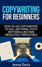 COPYWRITING FOR BEGINNERS HOW TO USE COPYWRITING TO SELL ANYTHING, PITCH ANYTHING & BECOME ABSOLUTELY IRRESISTIBLE ebook by Jenny Davis