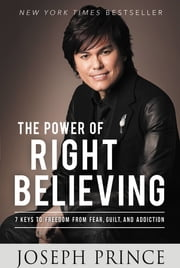 The Power of Right Believing - 7 Keys to Freedom from Fear, Guilt, and Addiction ebook by Joseph Prince