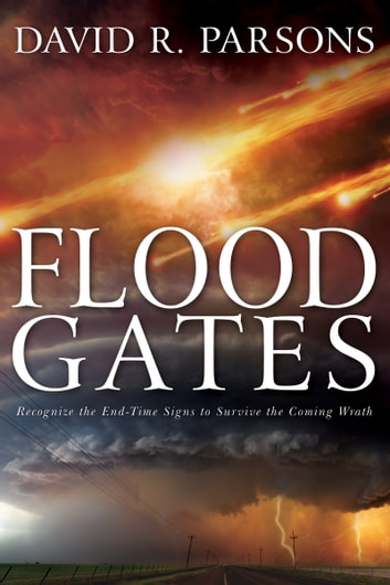 Floodgates - Recognize the End-Time Signs to Survive the Coming Wrath ebook by David R. Parsons
