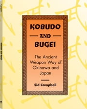 Kobudo And Bugei: The Ancient Weapon Way Of Okinawa And Japan ebook by Campbell, Sid