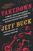 Takedown: A Small-Town Cop's Battle Against the Hells Angels and the Nation's Biggest Drug Gang ebook by Jeff Buck, Jon Land, Lindsay Preston