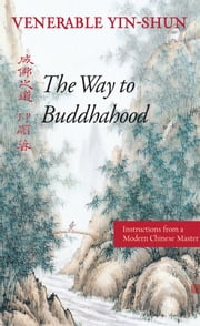 The Way to Buddhahood - Instructions from a Modern Chinese Master ebook by Venerable Yin-shun,Wing H Yeung, M.D.,Prof. Robert M Gimello,Prof. Whalen Lai