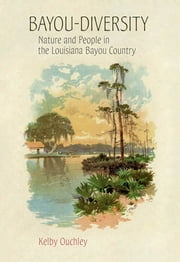 Bayou-Diversity - Nature and People in the Louisiana Bayou Country ebook by Kelby Ouchley