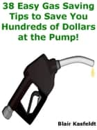 38 Easy Gas Saving Tips to Save You Hundreds of Dollars at the Pump! ebook by Blair Kasfeldt