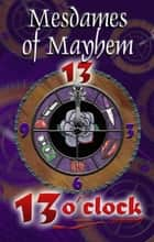 13 O'Clock ebook by Mesdames of Mayhem