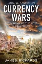 Currency Wars: The Making of the Next Global Crisis ebook by James Rickards