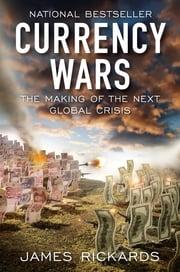 Currency Wars: The Making of the Next Global Crisis - The Making of the Next Global Crisis ebook by James Rickards