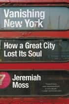 Vanishing New York - How a Great City Lost Its Soul ebook by Jeremiah Moss