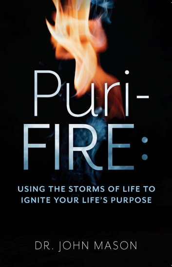 Puri-Fire - Using the Storms of Life to Ignite Your Life's Purpose ebook by Dr. John Mason