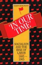 In Our Time - Socialism and the rise of Labor, 1885 -1905 ebook by Verity Burgmann