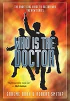 Who Is the Doctor - The Unofficial Guide to Doctor Who: The New Series ebook by Graeme Burk, Robert Smith?