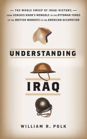Understanding Iraq - The Whole Sweep of Iraqi History, from Genghis Khan's Mongols to the Ottoman Turks to the British Mandate to the American Occupation ebook by William R. Polk