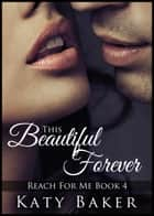 This Beautiful Forever - Reach For Me, #4 ebook by Katy Baker