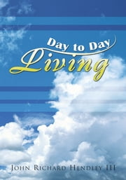 DAY TO DAY LIVING ebook by JOHN RICHARD HENDLEY III