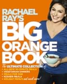 Rachael Ray's Big Orange Book - Her Biggest Ever Collection of All-New 30-Minute Meals Plus Kosher Meals, Meals for One, Veggie Dinners, Holiday Favorites, and Much More! ebook by Rachael Ray