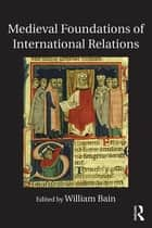 Medieval Foundations of International Relations ebook by William Bain
